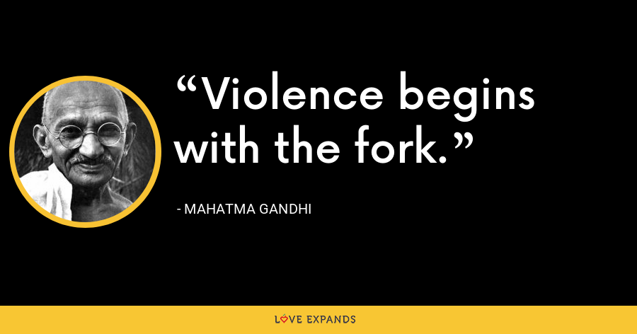 Violence begins with the fork. - Mahatma Gandhi