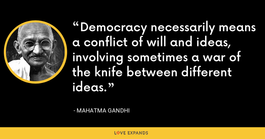 Democracy necessarily means a conflict of will and ideas, involving sometimes a war of the knife between different ideas. - Mahatma Gandhi