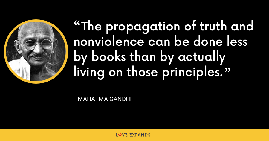 The propagation of truth and nonviolence can be done less by books than by actually living on those principles. - Mahatma Gandhi