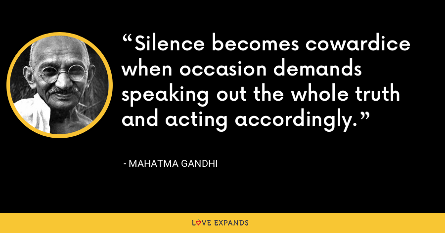 Silence becomes cowardice when occasion demands speaking out the whole truth and acting accordingly. - Mahatma Gandhi