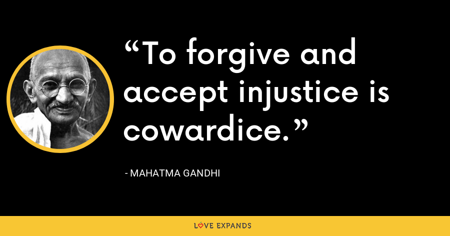 To forgive and accept injustice is cowardice. - Mahatma Gandhi