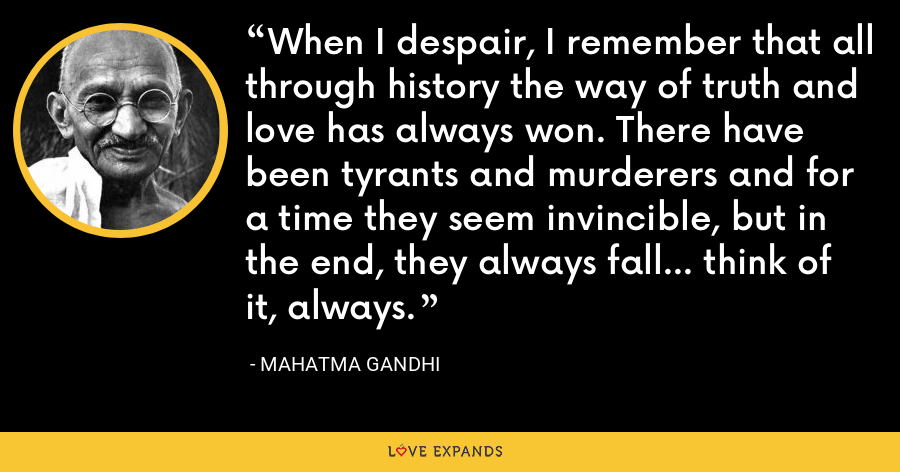 When I despair, I remember that all through history the way of truth and love has always won. There have been tyrants and murderers and for a time they seem invincible, but in the end, they always fall... think of it, always. - Mahatma Gandhi