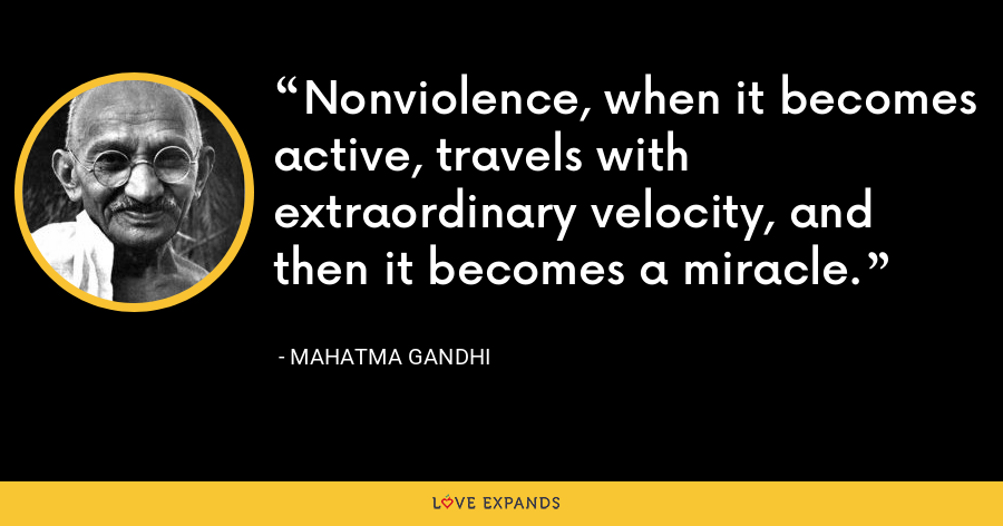 Nonviolence, when it becomes active, travels with extraordinary velocity, and then it becomes a miracle. - Mahatma Gandhi