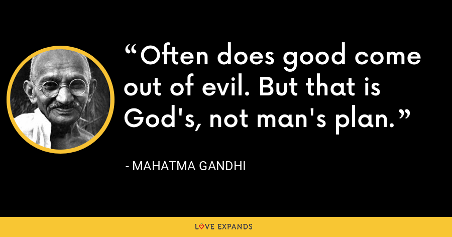 Often does good come out of evil. But that is God's, not man's plan. - Mahatma Gandhi