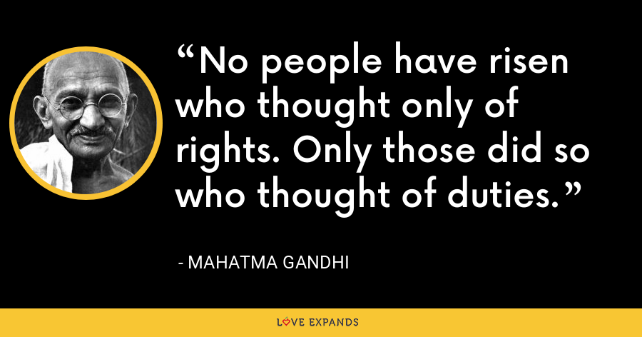 No people have risen who thought only of rights. Only those did so who thought of duties. - Mahatma Gandhi