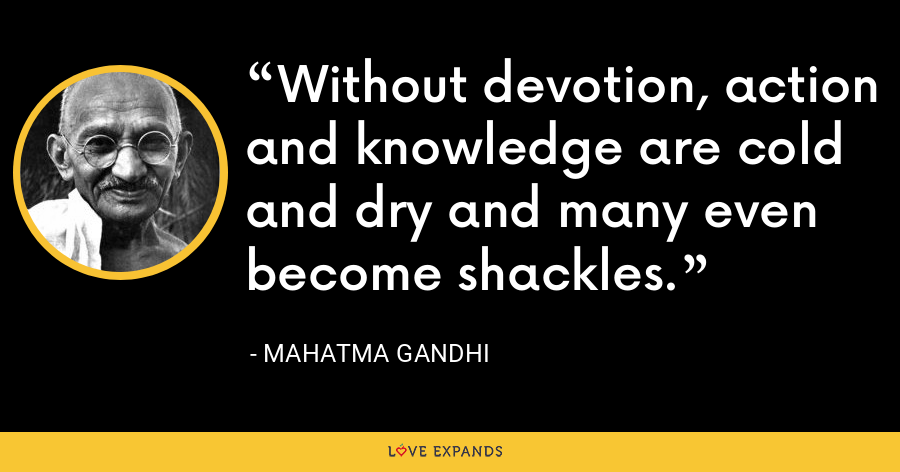 Without devotion, action and knowledge are cold and dry and many even become shackles. - Mahatma Gandhi