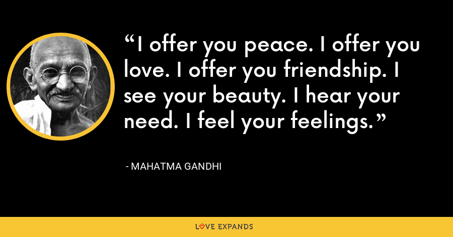 I offer you peace. I offer you love. I offer you friendship. I see your beauty. I hear your need. I feel your feelings. - Mahatma Gandhi