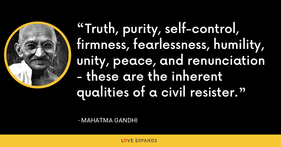 Truth, purity, self-control, firmness, fearlessness, humility, unity, peace, and renunciation - these are the inherent qualities of a civil resister. - Mahatma Gandhi