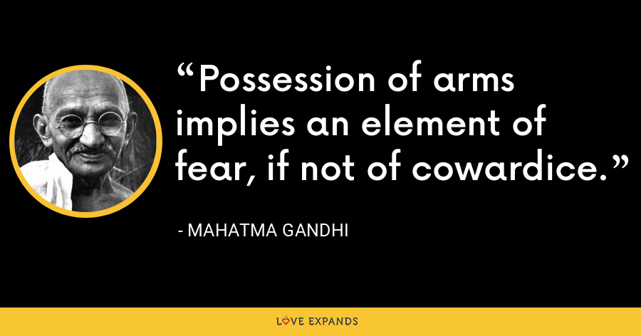 Possession of arms implies an element of fear, if not of cowardice. - Mahatma Gandhi
