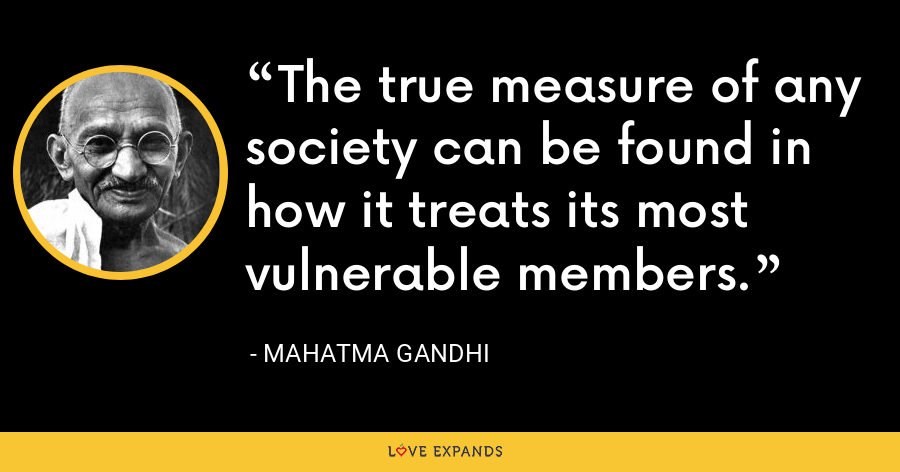 The true measure of any society can be found in how it treats its most vulnerable members. - Mahatma Gandhi