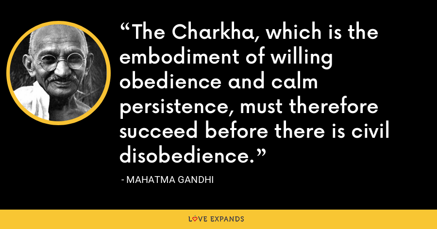The Charkha, which is the embodiment of willing obedience and calm persistence, must therefore succeed before there is civil disobedience. - Mahatma Gandhi