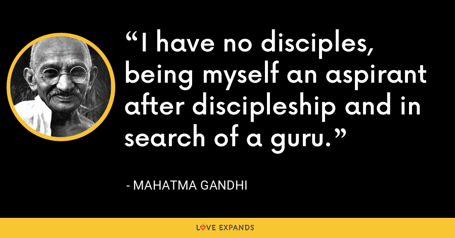 I have no disciples, being myself an aspirant after discipleship and in search of a guru. - Mahatma Gandhi