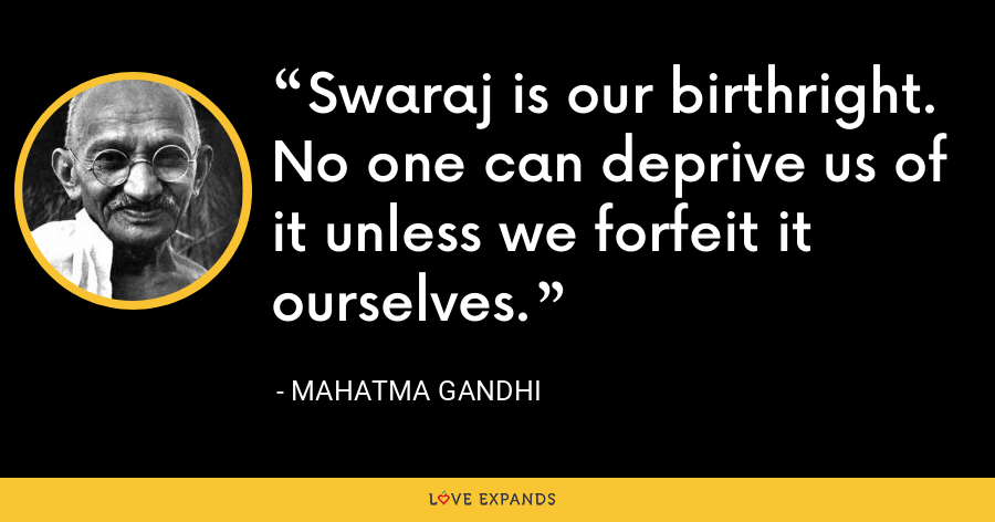 Swaraj is our birthright. No one can deprive us of it unless we forfeit it ourselves. - Mahatma Gandhi