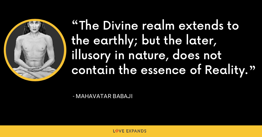 The Divine realm extends to the earthly; but the later, illusory in nature, does not contain the essence of Reality. - Mahavatar Babaji