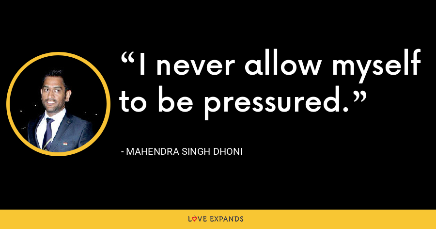 I never allow myself to be pressured. - Mahendra Singh Dhoni
