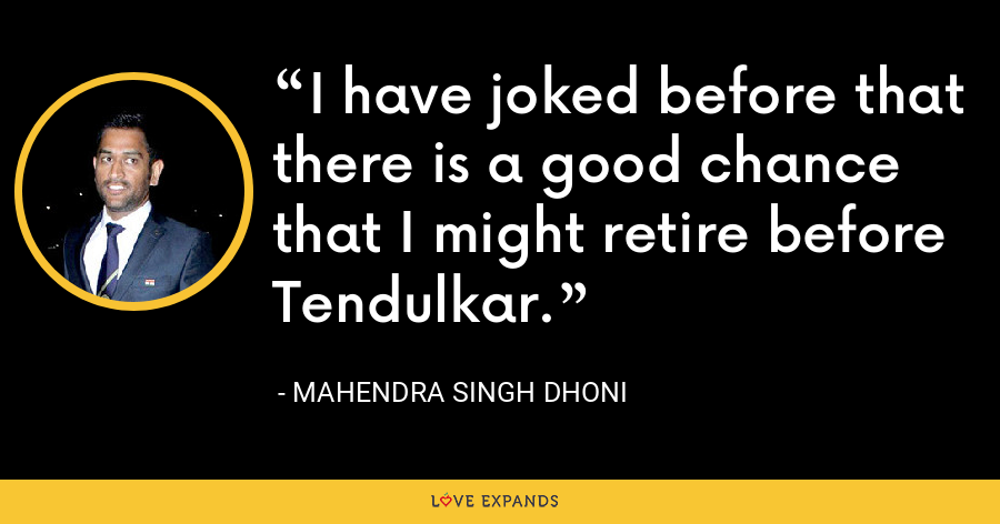 I have joked before that there is a good chance that I might retire before Tendulkar. - Mahendra Singh Dhoni