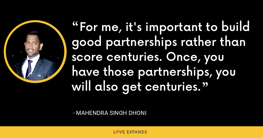 For me, it's important to build good partnerships rather than score centuries. Once, you have those partnerships, you will also get centuries. - Mahendra Singh Dhoni