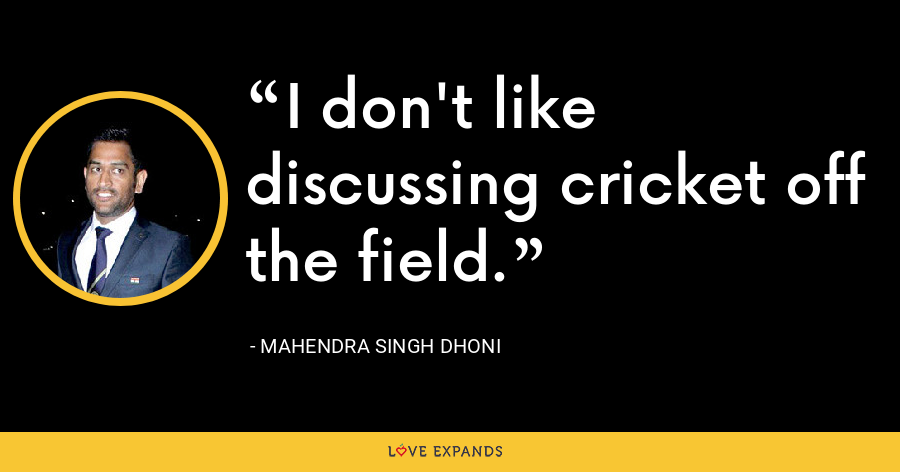 I don't like discussing cricket off the field. - Mahendra Singh Dhoni