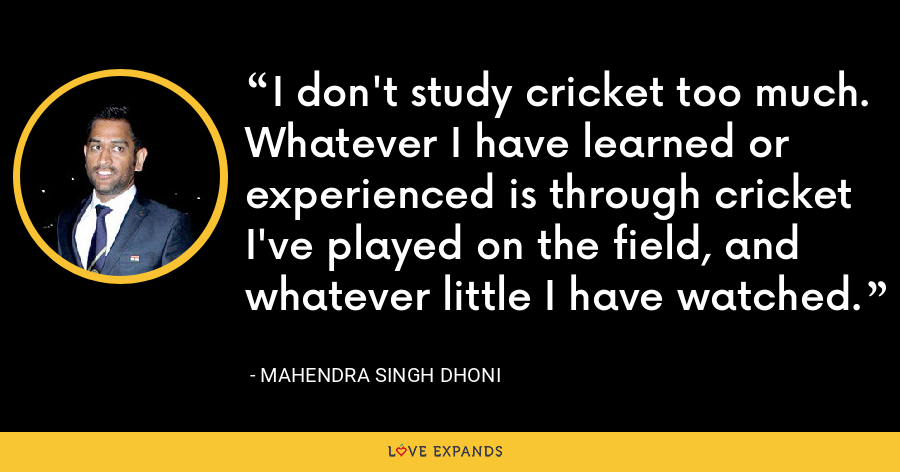 I don't study cricket too much. Whatever I have learned or experienced is through cricket I've played on the field, and whatever little I have watched. - Mahendra Singh Dhoni