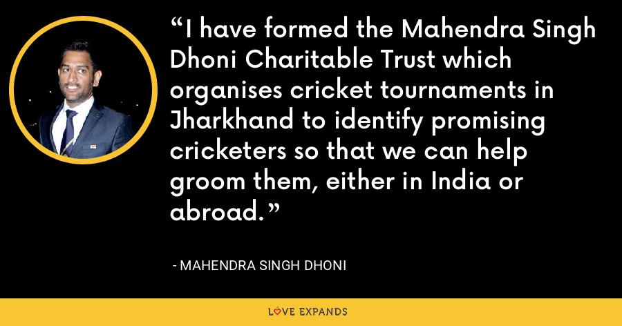 I have formed the Mahendra Singh Dhoni Charitable Trust which organises cricket tournaments in Jharkhand to identify promising cricketers so that we can help groom them, either in India or abroad. - Mahendra Singh Dhoni