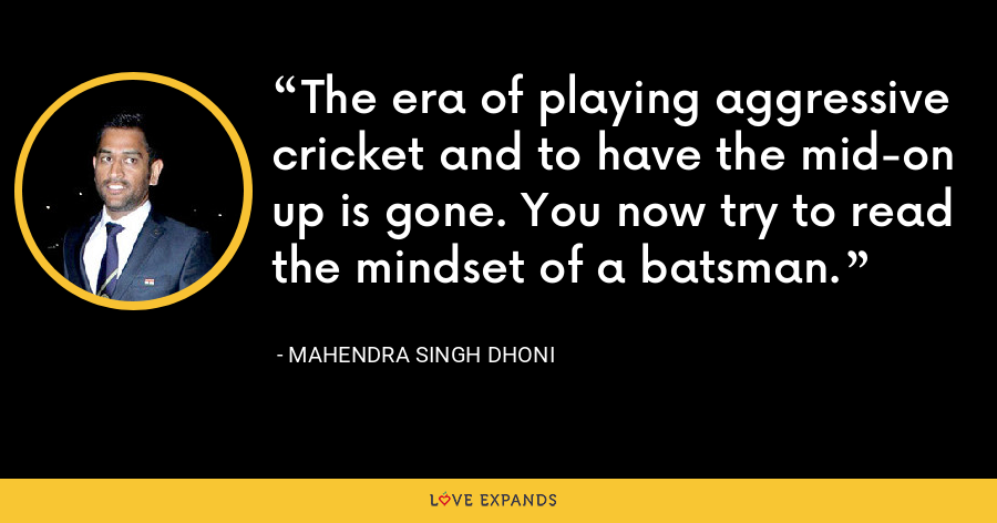 The era of playing aggressive cricket and to have the mid-on up is gone. You now try to read the mindset of a batsman. - Mahendra Singh Dhoni