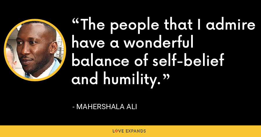 The people that I admire have a wonderful balance of self-belief and humility. - Mahershala Ali