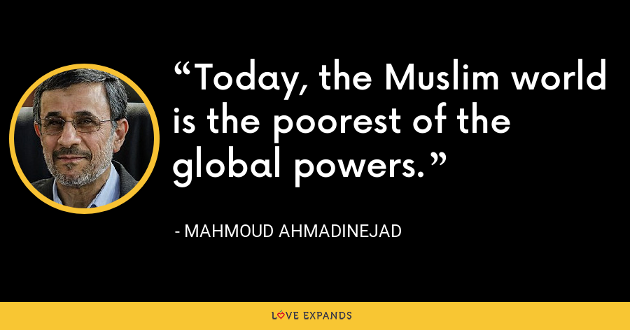 Today, the Muslim world is the poorest of the global powers. - Mahmoud Ahmadinejad
