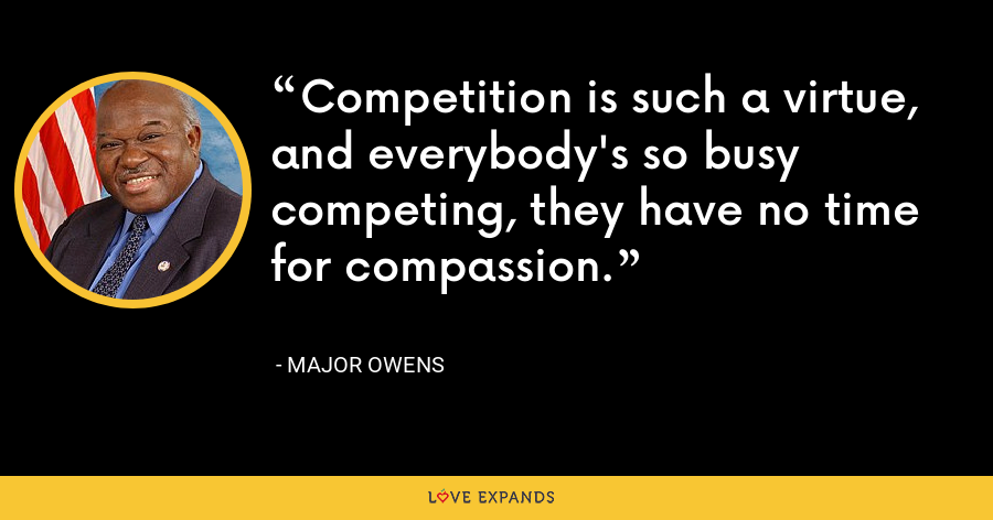 Competition is such a virtue, and everybody's so busy competing, they have no time for compassion. - Major Owens