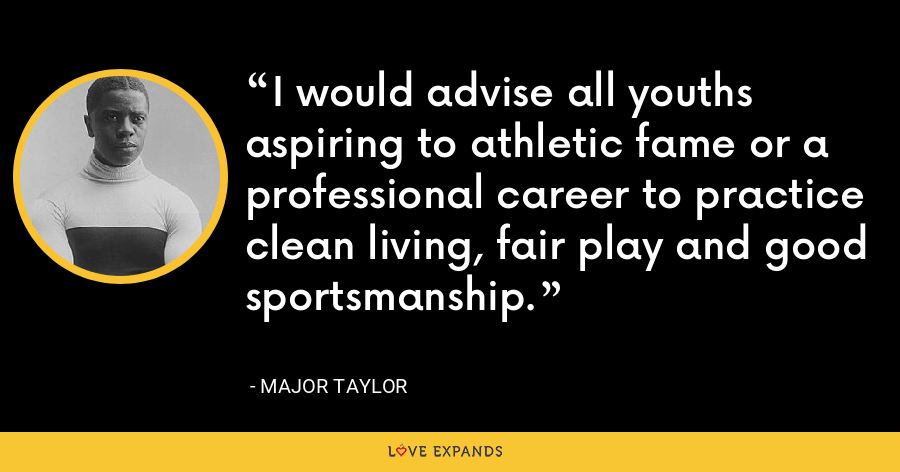 I would advise all youths aspiring to athletic fame or a professional career to practice clean living, fair play and good sportsmanship. - Major Taylor