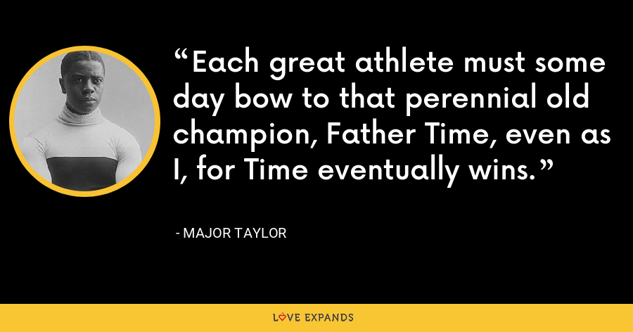 Each great athlete must some day bow to that perennial old champion, Father Time, even as I, for Time eventually wins. - Major Taylor