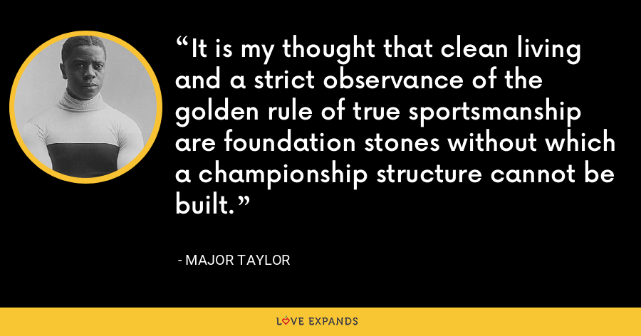 It is my thought that clean living and a strict observance of the golden rule of true sportsmanship are foundation stones without which a championship structure cannot be built. - Major Taylor