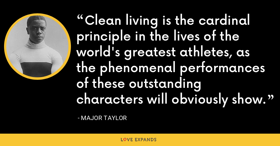 Clean living is the cardinal principle in the lives of the world's greatest athletes, as the phenomenal performances of these outstanding characters will obviously show. - Major Taylor