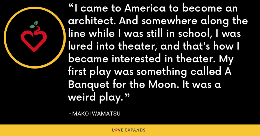 I came to America to become an architect. And somewhere along the line while I was still in school, I was lured into theater, and that's how I became interested in theater. My first play was something called A Banquet for the Moon. It was a weird play. - Mako Iwamatsu