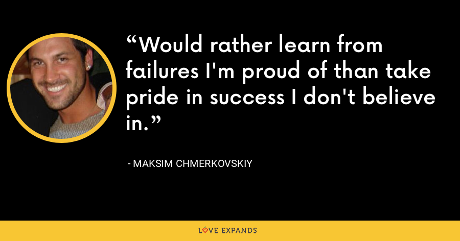 Would rather learn from failures I'm proud of than take pride in success I don't believe in. - Maksim Chmerkovskiy