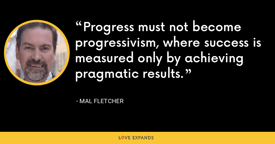Progress must not become progressivism, where success is measured only by achieving pragmatic results. - Mal Fletcher