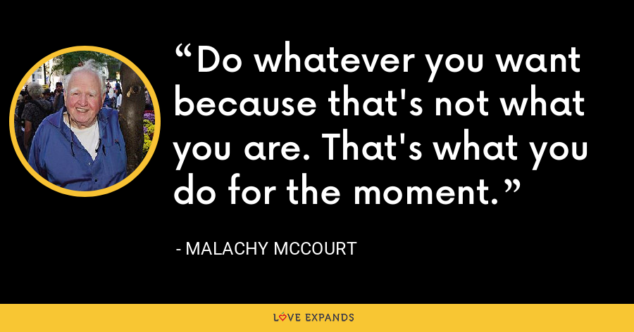 Do whatever you want because that's not what you are. That's what you do for the moment. - Malachy McCourt