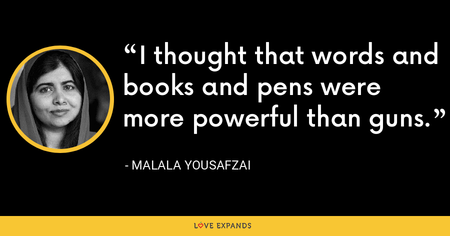 I thought that words and books and pens were more powerful than guns. - Malala Yousafzai