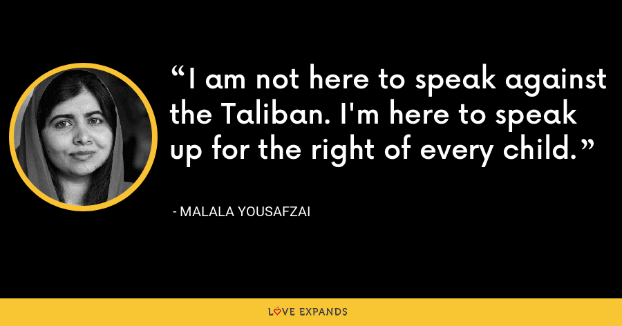 I am not here to speak against the Taliban. I'm here to speak up for the right of every child. - Malala Yousafzai