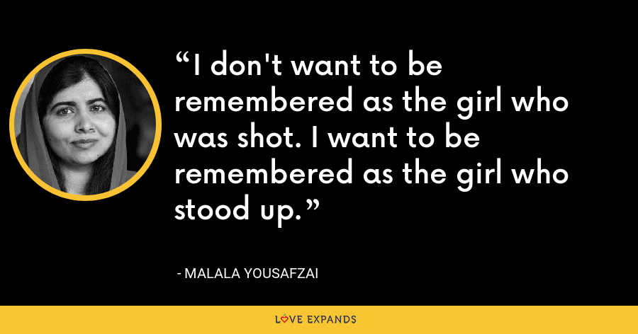 I don't want to be remembered as the girl who was shot. I want to be remembered as the girl who stood up. - Malala Yousafzai