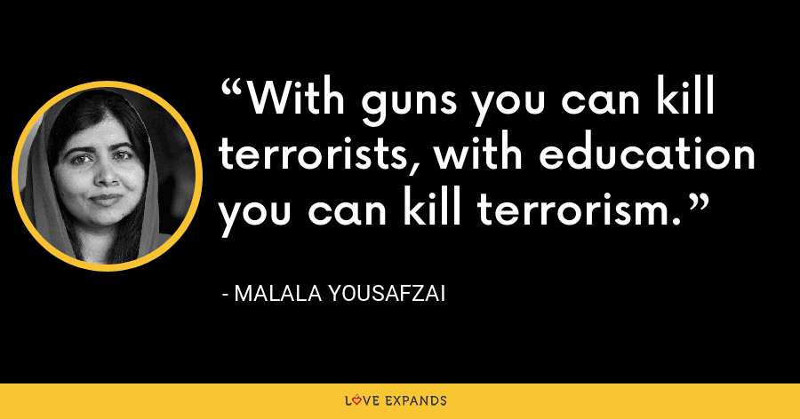 With guns you can kill terrorists, with education you can kill terrorism. - Malala Yousafzai