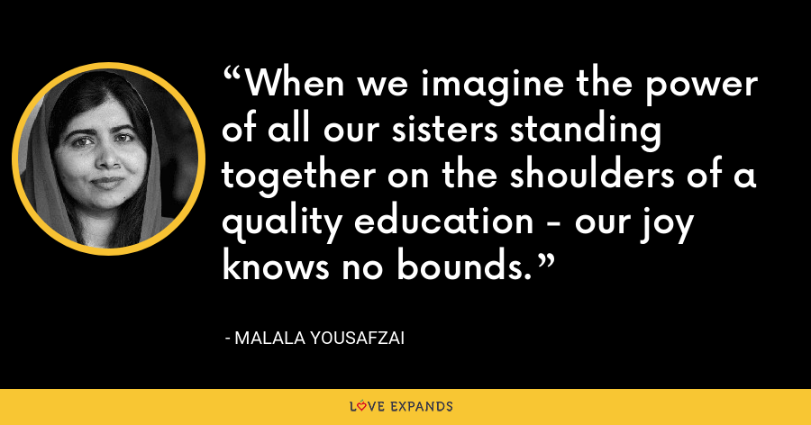 When we imagine the power of all our sisters standing together on the shoulders of a quality education - our joy knows no bounds. - Malala Yousafzai