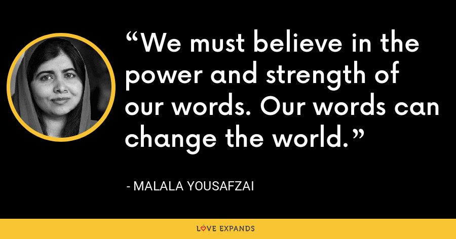 We must believe in the power and strength of our words. Our words can change the world. - Malala Yousafzai