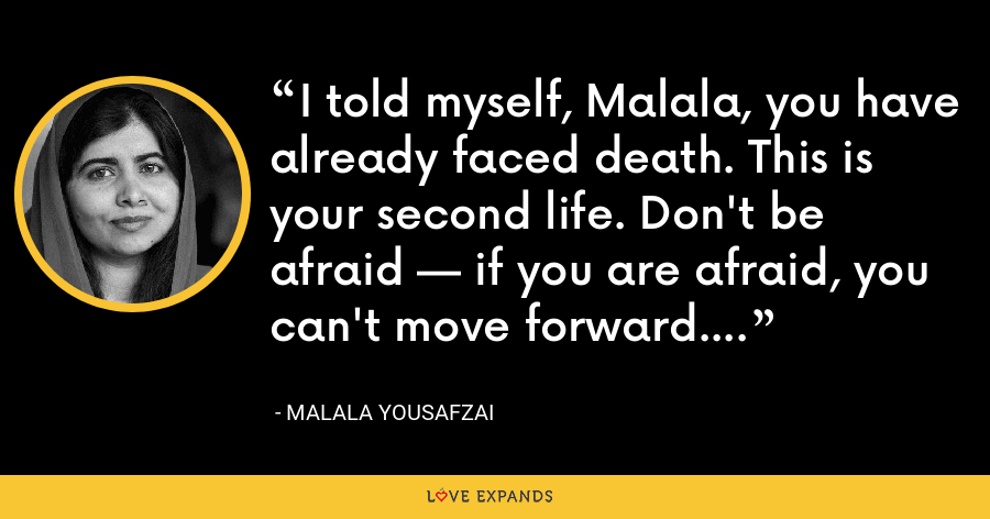I told myself, Malala, you have already faced death. This is your second life. Don't be afraid — if you are afraid, you can't move forward. - Malala Yousafzai