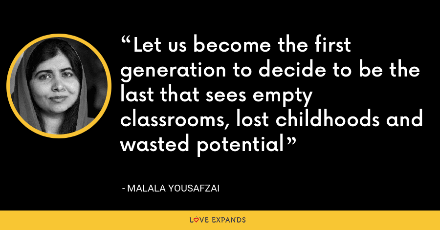 Let us become the first generation to decide to be the last that sees empty classrooms, lost childhoods and wasted potential - Malala Yousafzai