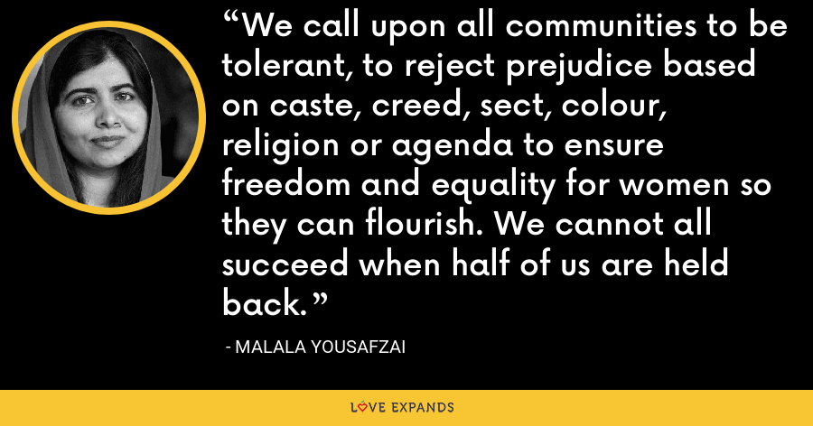 We call upon all communities to be tolerant, to reject prejudice based on caste, creed, sect, colour, religion or agenda to ensure freedom and equality for women so they can flourish. We cannot all succeed when half of us are held back. - Malala Yousafzai