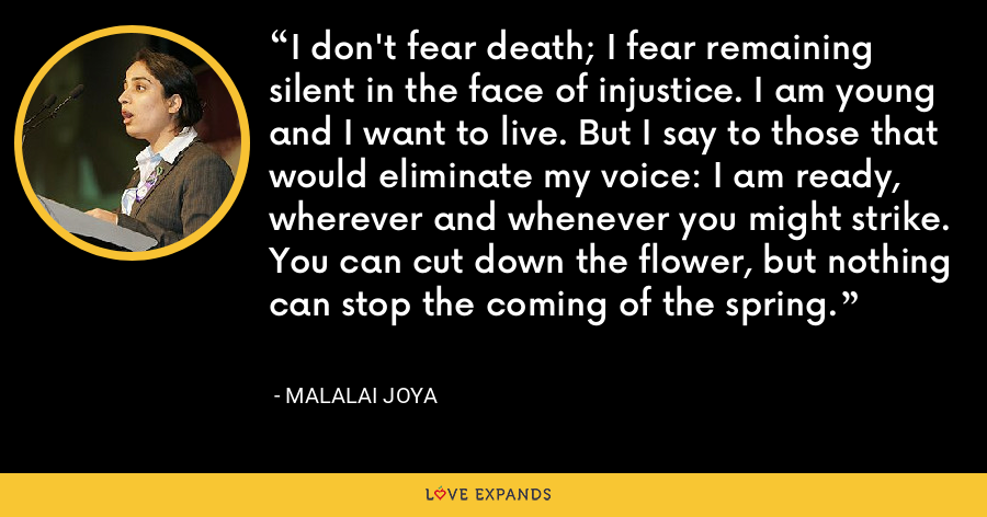 I don't fear death; I fear remaining silent in the face of injustice. I am young and I want to live. But I say to those that would eliminate my voice: I am ready, wherever and whenever you might strike. You can cut down the flower, but nothing can stop the coming of the spring. - Malalai Joya