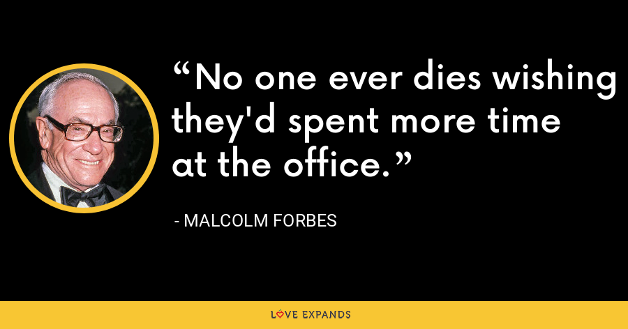 No one ever dies wishing they'd spent more time at the office. - Malcolm Forbes