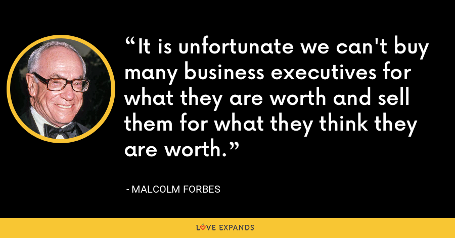 It is unfortunate we can't buy many business executives for what they are worth and sell them for what they think they are worth. - Malcolm Forbes