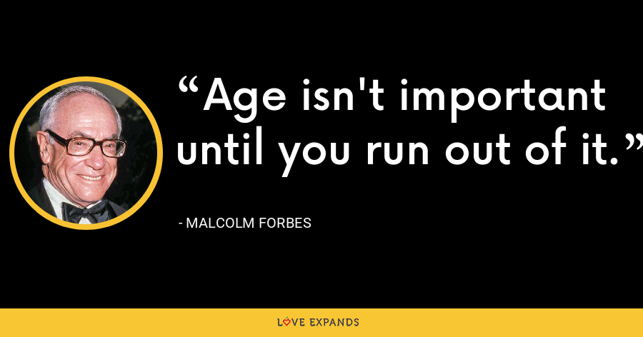 Age isn't important until you run out of it. - Malcolm Forbes