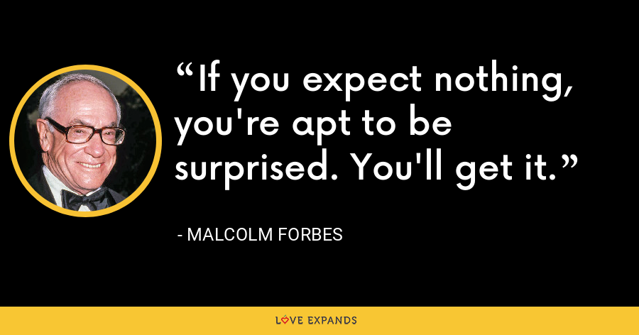 If you expect nothing, you're apt to be surprised. You'll get it. - Malcolm Forbes